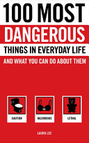 100 Most Dangerous Things in Everyday Life and what You Can Do about Them Book