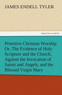 Primitive Christian Worship Or, The Evidence of Holy Scripture and the Church, Against the Invocation of Saints and Angels, and the Blessed Virgin Mary [Pdf/ePub] eBook