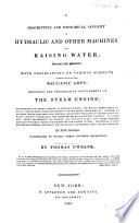 A descriptive and historical account of hydraulic and other machines for raising water  ancient and modern  with observations on various subjects connected with the mechanic arts  including the progressive development of the steam engine  etc  in five books
