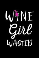 Wine Girl Wasted  This Is a Blank  Lined Journal That Makes a Perfect Wine Lover s Gift for Women  It s 6x9 with 120 Pages  a Convenient