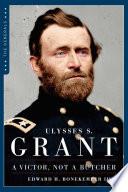 Ulysses S  Grant  A Victor  Not a Butcher