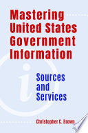 Mastering United States Government Information Sources And Services