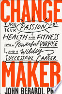 """Change Maker: Turn Your Passion for Health and Fitness into a Powerful Purpose and a Wildly Successful Career"" by John Berardi, PhD"