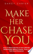 Make Her Chase You  How to Attract Women   Form Intimate Relationships Without Games  Tricks or Feel Good Nonsense