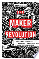 The Maker Revolution  : Building a Future on Creativity and Innovation in an Exponential World