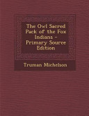 The Owl Sacred Pack Of The Fox Indians Primary Source Edition