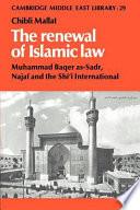The Renewal of Islamic Law  : Muhammad Baqer As-Sadr, Najaf and the Shi'i International