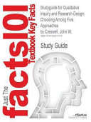 Studyguide for Qualitative Inquiry and Research Design  Choosing Among Five Approaches by John W  Creswell  ISBN 9781412916073 Book