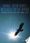 Animal Totem Guides: Messages for the World  : Communicating with Your Power Animal Guides