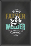 I Am a Father and a Professional Welder Nothing Scares Me Journal with Journal Paper Interior