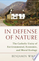 """""""In Defense of Nature: The Catholic Unity of Environmental, Economic, and Moral Ecology"""" by Benjamin Wiker"""