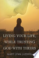 Living Your Life  While Trusting God with Theirs Book PDF