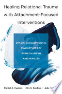 Healing Relational Trauma With Attachment Focused Interventions Dyadic Developmental Psychotherapy With Children And Families Book
