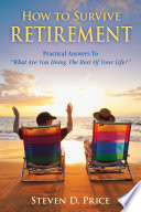 How to Survive Retirement  : Reinventing Yourself for the Life You ve Always Wanted