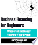 Business Financing For Beginners Where To Find Money To Grow Your Dream Book PDF