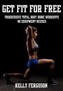 Get Fit For Free: Progressive Total Body Home Workouts With No Equipment Needed Pdf/ePub eBook
