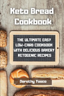 Keto Bread Cookbook  The Ultimate Easy Low Carb Cookbook With Delicious Bakery Ketogenic Recipes