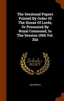 The Sessional Papers Printed By Order Of The House Of Lords Or Presented By Royal Command In The Session 1906 Vol Xiii