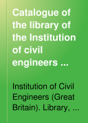 Catalogue of the Library of the Institution of Civil Engineers      Pe Z  Addenda  including the titles of works added to the library during the printing of the catalogue  and those omitted from the general body of the work  Appendix  being a catalogue of the horological library bequeathed to the institution by B L  Vulliamy