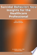 Suicidal Behavior  New Insights for the Healthcare Professional  2011 Edition