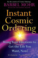 Instant Cosmic Ordering : Using Your Emotions To Get The Life You Want, Now!
