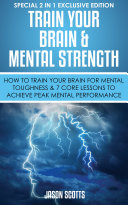 Train Your Brain & Mental Strength : How to Train Your Brain for Mental Toughness & 7 Core Lessons to Achieve Peak Mental Performance Pdf/ePub eBook