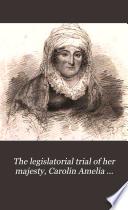 The legislatorial trial of her majesty, Carolin Amelia Elizabeth, by the author of 'The royal wanderer'.