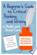 A Beginner S Guide To Critical Thinking And Writing In Health And Social Care Book