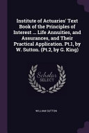 Institute Of Actuaries Text Book Of The Principles Of Interest Life Annuities And Assurances And Their Practical Application Pt 1 By W Sutto