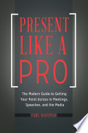 Present Like A Pro The Modern Guide To Getting Your Point Across In Meetings Speeches And The Media Book