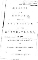 The Debate on a Motion for the Abolition of the Slave-trade, in the House of Commons, Monday the Second of April, 1792