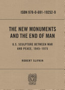 The New Monuments and the End of Man U.S. Sculpture between War and Peace, 1945-1975 / Robert Slifkin