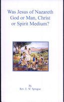 Was Jesus of Nazareth God Or Man  Christ Or Spirit Medium
