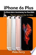 Iphone 6s Plus The Ultimate Guide To Revolutionizing Your Iphone Mobile The User Manual Like No Other