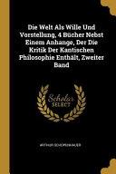 Die Welt ALS Wille Und Vorstellung, 4 Bücher Nebst Einem Anhange, Der Die Kritik Der Kantischen Philosophie Enthält, Zweiter Band
