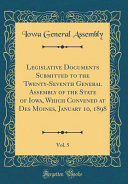 Legislative Documents Submitted To The Twenty Seventh General Assembly Of The State Of Iowa Which Convened At Des Moines January 10 1898 Vol 5 Classic Reprint