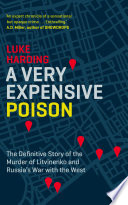 A Very Expensive Poison  : The Definitive Story of the Murder of Litvinenko and Russia's War with the West