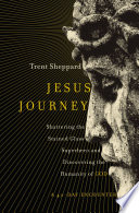 Jesus Journey  : Shattering the Stained Glass Superhero and Discovering the Humanity of God