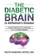 The Diabetic Brain in Alzheimer s Disease  How Insulin Resistance in Type 2 Diabetes and  Type 3 Diabetes  Triggers Your Risk for Alzheimer s and How Book