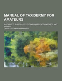 Manual of Taxidermy for Amateurs  a Complete Guide in Collecting and Preserving Birds and Animals