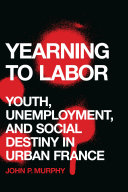Yearning to labor : youth, unemployment, and social destiny in urban France / John P. Murphy