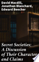 Secret Societies  A Discussion of Their Character and Claims