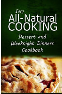 Easy All Natural Cooking   Dessert and Weeknight Dinners Cookbook