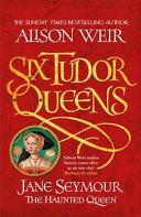 Six Tudor Queens  Jane Seymour  the Haunted Queen