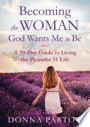 """Becoming the Woman God Wants Me to Be: A 90-Day Guide to Living the Proverbs 31 Life"" by Donna Partow"