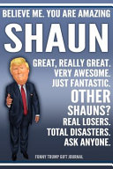 Funny Trump Journal   Believe Me  You Are Amazing Shaun Great  Really Great  Very Awesome  Just Fantastic  Other Shauns  Real Losers  Total Disasters  Ask Anyone  Funny Trump Gift Journal Book PDF