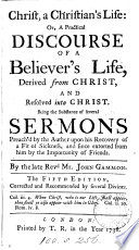 Christ, a Christian's life: or, A practical discourse of a believer's life derived from Christ, and resolved into Christ, the substance of several sermons