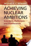 Achieving Nuclear Ambitions  : Scientists, Politicians, and Proliferation