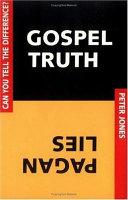 Gospel Truth Or Pagan Lies