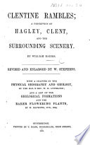 Clentine Rambles  a description of Hagley  Clent  and the surrounding scenery     Revised and enlarged by W  Stephens  With a chapter on the physical geography and geology  by the Hon      W  H  Lyttelton  and a list of the geological formations and the rare flowering plants  by W  Mathews Book
